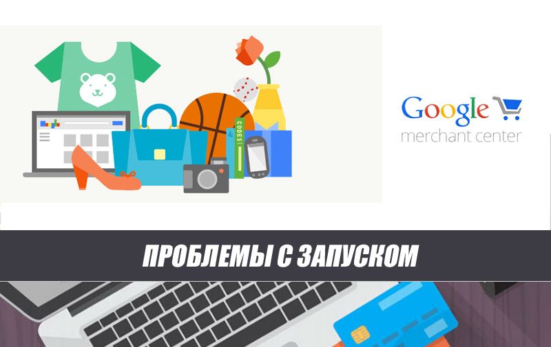 Проблемы с запуском кампаний через Google Merchant Center